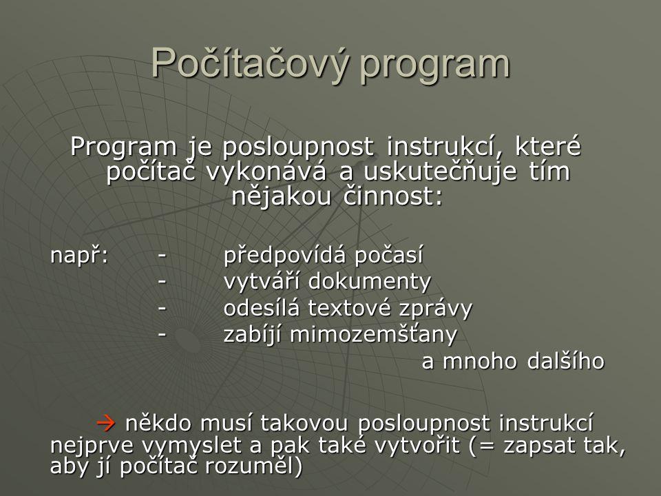 Počítačový program Program je posloupnost instrukcí, které počítač vykonává a uskutečňuje tím nějakou činnost: