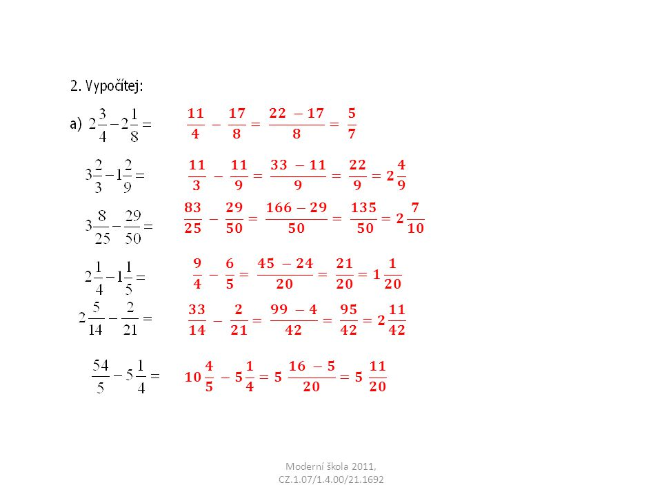 𝟏𝟏 𝟒 − 𝟏𝟕 𝟖 = 𝟐𝟐 −𝟏𝟕 𝟖 = 𝟓 𝟕 𝟏𝟏 𝟑 − 𝟏𝟏 𝟗 = 𝟑𝟑 −𝟏𝟏 𝟗 = 𝟐𝟐 𝟗 =𝟐 𝟒 𝟗. 𝟖𝟑 𝟐𝟓 − 𝟐𝟗 𝟓𝟎 = 𝟏𝟔𝟔−𝟐𝟗 𝟓𝟎 = 𝟏𝟑𝟓 𝟓𝟎 =𝟐 𝟕 𝟏𝟎.