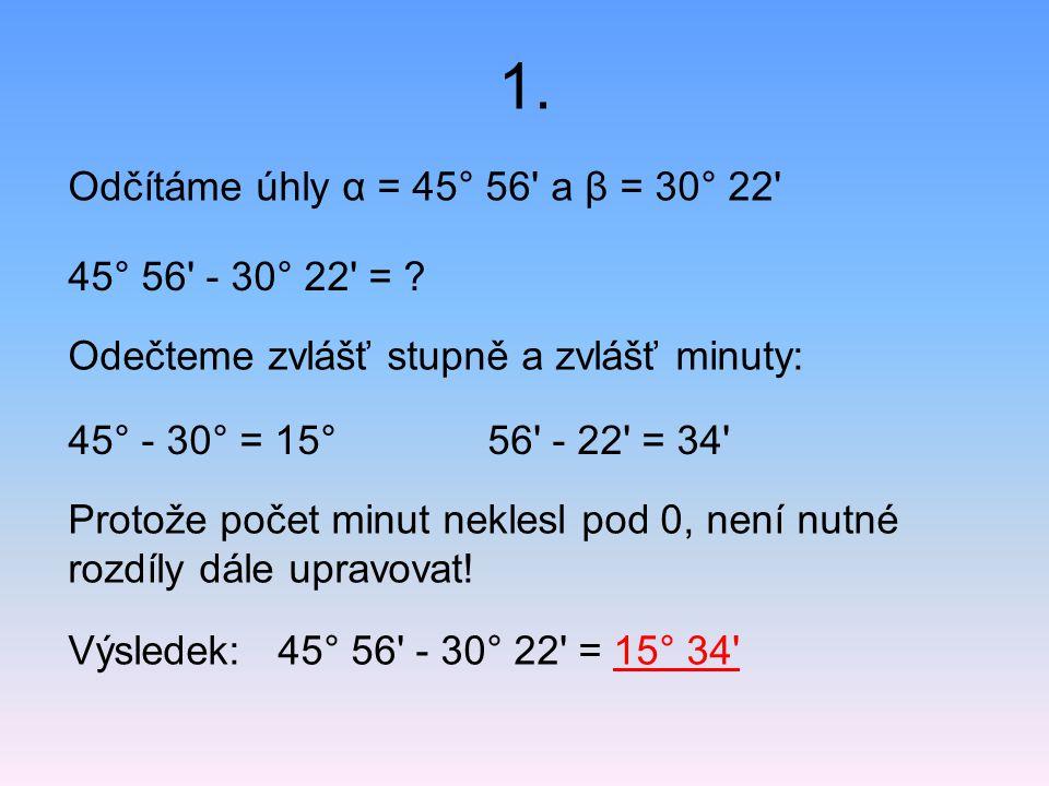 1. Odčítáme úhly α = 45° 56 a β = 30° 22 45° 56 - 30° 22 =