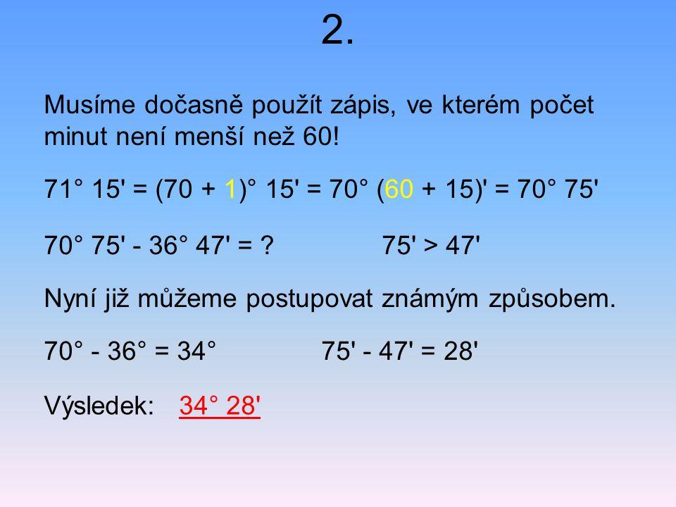 2. Musíme dočasně použít zápis, ve kterém počet minut není menší než 60! 71° 15 = (70 + 1)° 15 = 70° (60 + 15) = 70° 75