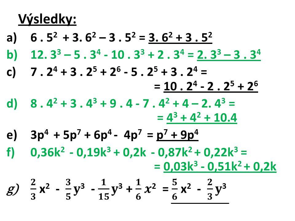 Výsledky: 6 . 52 + 3. 62 – 3 . 52 = 3. 62 + 3 . 52. 12. 33 – 5 . 34 - 10 . 33 + 2 . 34 = 2. 33 – 3 . 34.