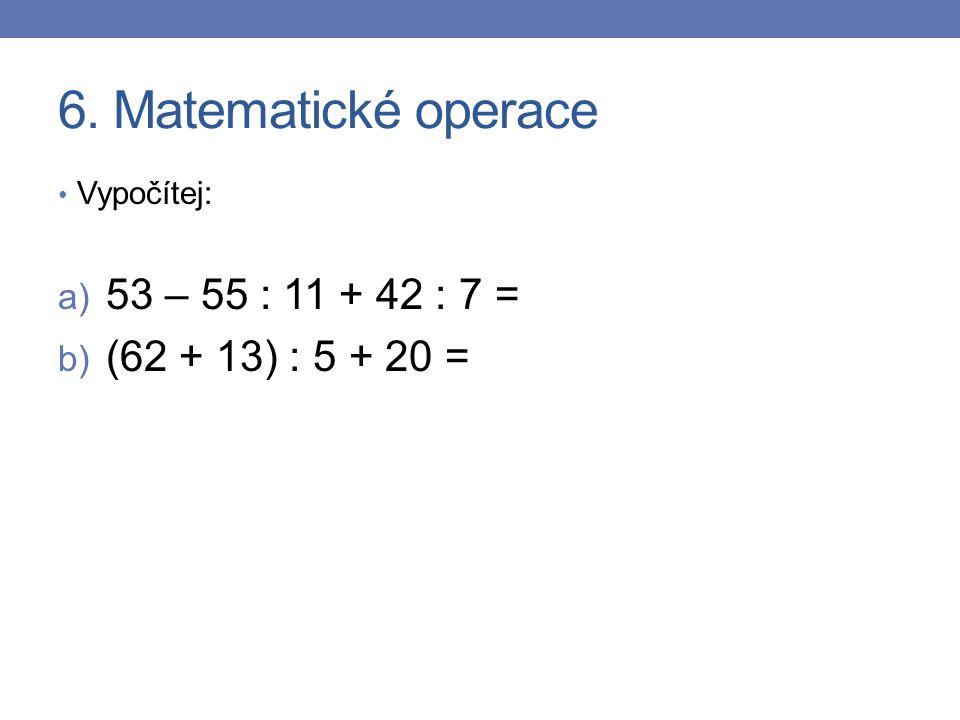6. Matematické operace 53 – 55 : 11 + 42 : 7 = (62 + 13) : 5 + 20 =