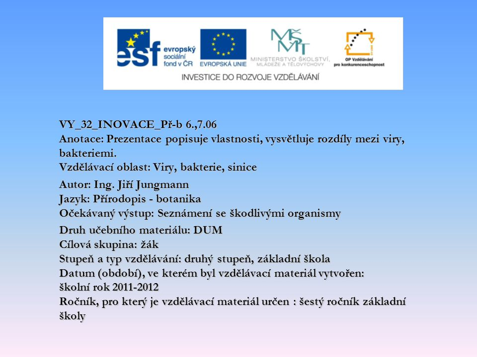 VY_32_INOVACE_Př-b 6.,7.06 Anotace: Prezentace popisuje vlastnosti, vysvětluje rozdíly mezi viry, bakteriemi. Vzdělávací oblast: Viry, bakterie, sinice