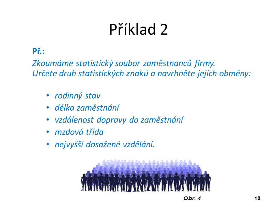 Příklad 2 Př.: Zkoumáme statistický soubor zaměstnanců firmy. Určete druh statistických znaků a navrhněte jejich obměny: