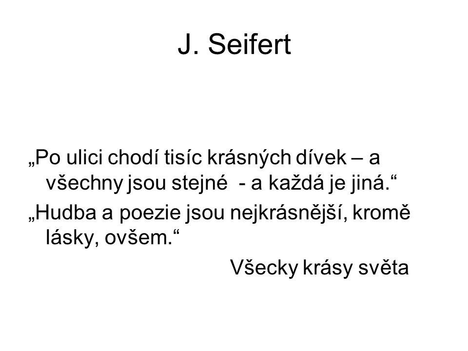 """J. Seifert """"Po ulici chodí tisíc krásných dívek – a všechny jsou stejné - a každá je jiná. """"Hudba a poezie jsou nejkrásnější, kromě lásky, ovšem."""