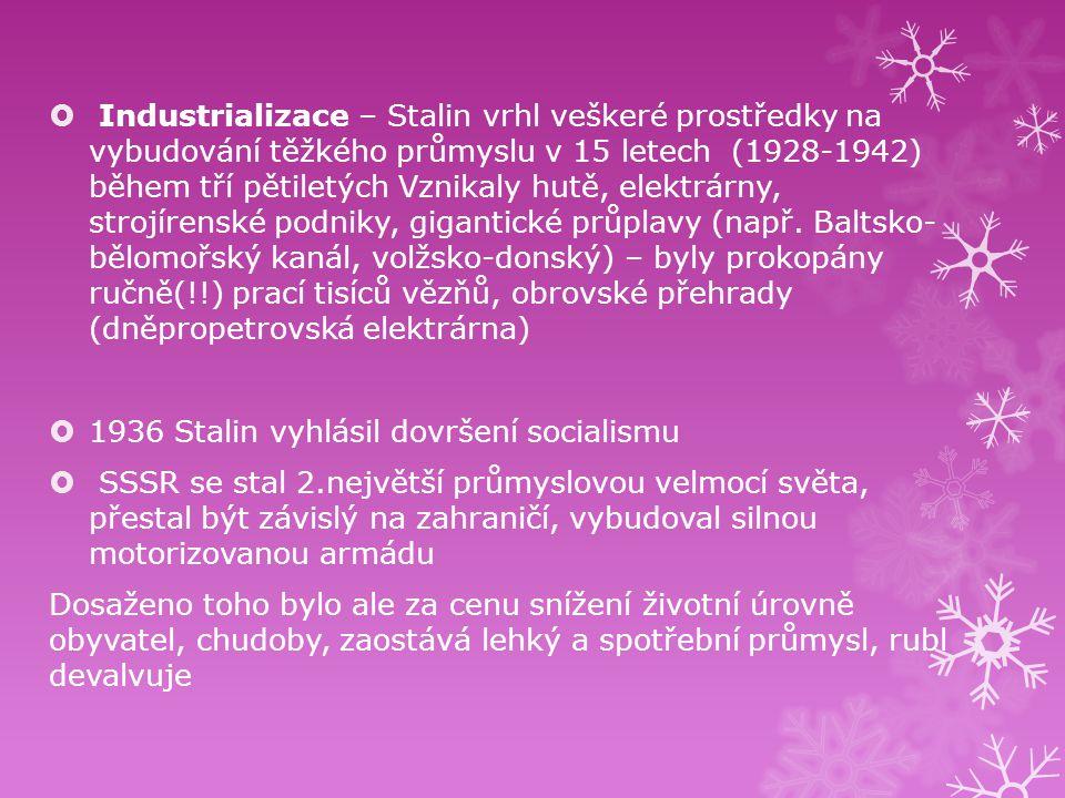 Industrializace – Stalin vrhl veškeré prostředky na vybudování těžkého průmyslu v 15 letech (1928-1942) během tří pětiletých Vznikaly hutě, elektrárny, strojírenské podniky, gigantické průplavy (např. Baltsko- bělomořský kanál, volžsko-donský) – byly prokopány ručně(!!) prací tisíců vězňů, obrovské přehrady (dněpropetrovská elektrárna)