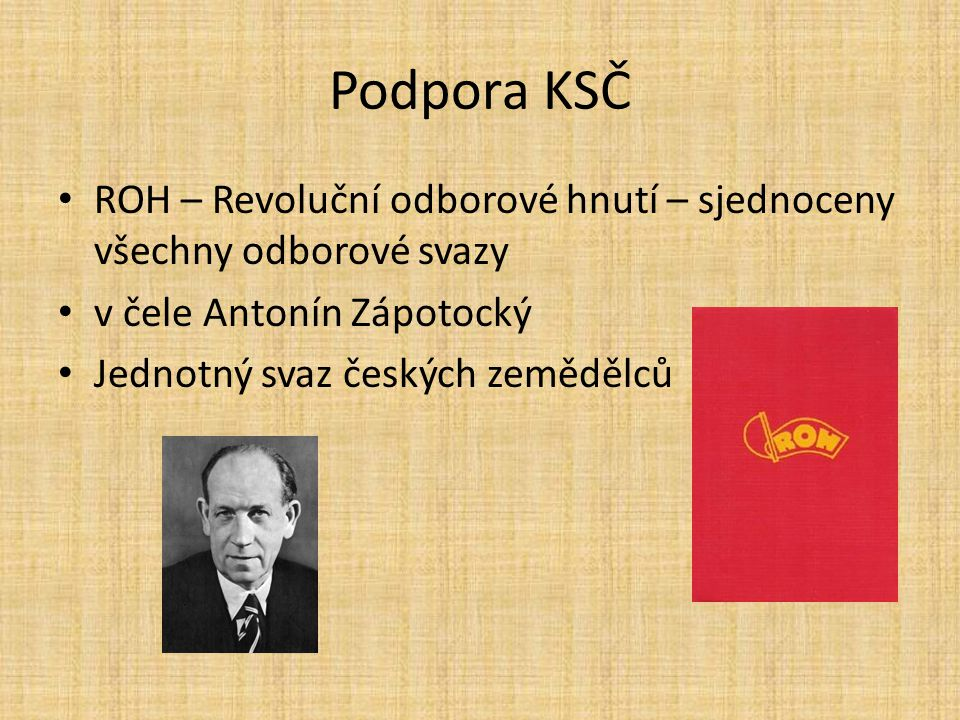 Podpora KSČ ROH – Revoluční odborové hnutí – sjednoceny všechny odborové svazy. v čele Antonín Zápotocký.