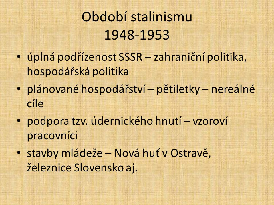 Období stalinismu 1948-1953 úplná podřízenost SSSR – zahraniční politika, hospodářská politika. plánované hospodářství – pětiletky – nereálné cíle.