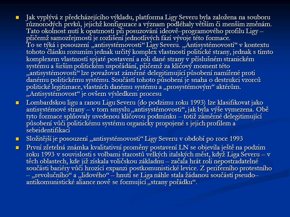 """Jak vyplývá z předcházejícího výkladu, platforma Ligy Severu byla založena na souboru různorodých prvků, jejichž konfigurace a význam podléhaly větším či menším změnám. Tato okolnost nutí k opatrnosti při posuzování ideově–programového profilu Ligy – přičemž samozřejmostí je rozlišení jednotlivých fází vývoje této formace. To se týká i posouzení """"antisystémovosti Ligy Severu. """"Antisystémovostí v kontextu tohoto článku rozumím jednak určitý komplex vlastností politické strany, jednak s tímto komplexem vlastností spjaté postavení a roli dané strany v příslušném stranickém systému a širším politickém uspořádání, přičemž za klíčový moment této """"antisystémovosti lze považovat záměrné delegitimující působení namířené proti danému politickému systému. Součástí tohoto působení je snaha o destrukci vzorců politické legitimace, vlastních danému systému a """"prosystémovým aktérům. """"Antisystémovost je ovšem výsledkem procesu"""