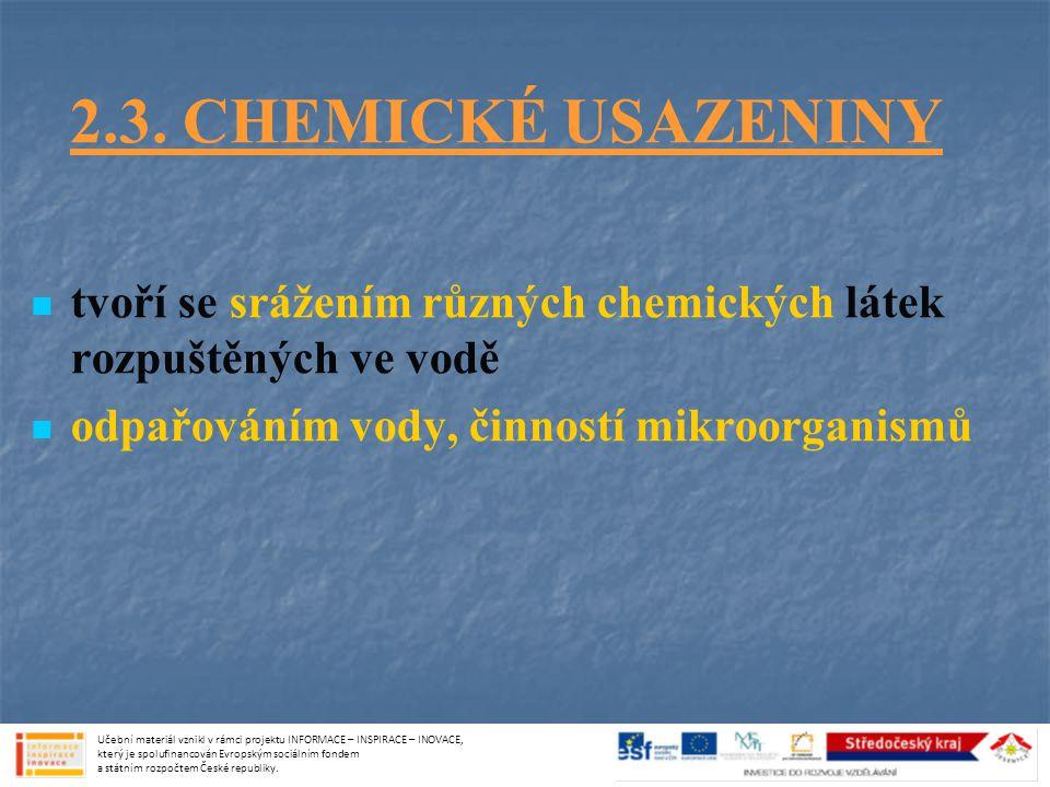 2.3. CHEMICKÉ USAZENINY tvoří se srážením různých chemických látek rozpuštěných ve vodě. odpařováním vody, činností mikroorganismů.