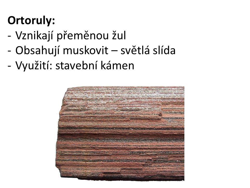 Ortoruly: Vznikají přeměnou žul Obsahují muskovit – světlá slída Využití: stavební kámen