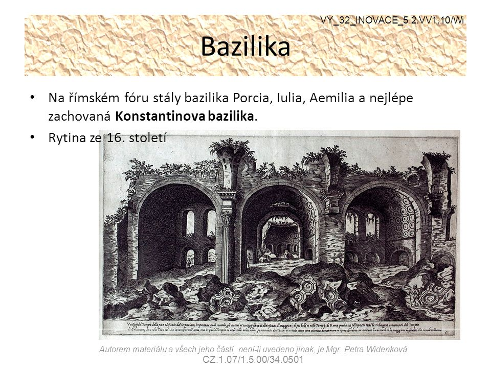 VY_32_INOVACE_5.2.VV1.10/Wi Bazilika. Na římském fóru stály bazilika Porcia, Iulia, Aemilia a nejlépe zachovaná Konstantinova bazilika.