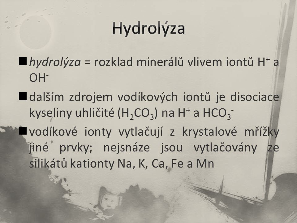 Hydrolýza hydrolýza = rozklad minerálů vlivem iontů H+ a OH-