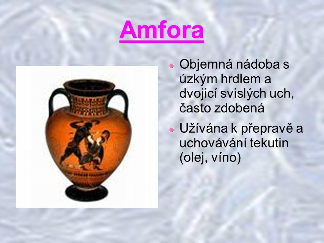 Amfora Objemná nádoba s úzkým hrdlem a dvojicí svislých uch, často zdobená.