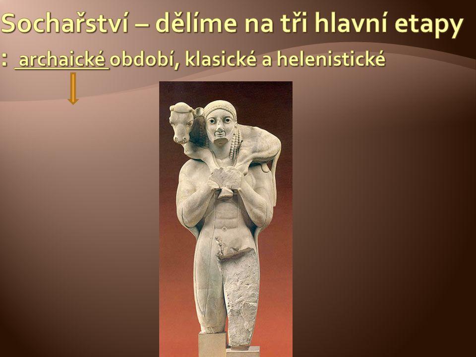 Sochařství – dělíme na tři hlavní etapy : archaické období, klasické a helenistické