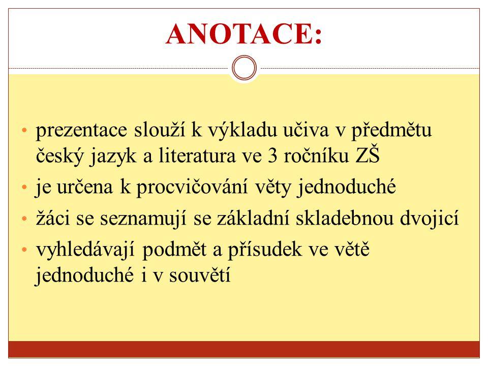 ANOTACE: prezentace slouží k výkladu učiva v předmětu český jazyk a literatura ve 3 ročníku ZŠ. je určena k procvičování věty jednoduché.