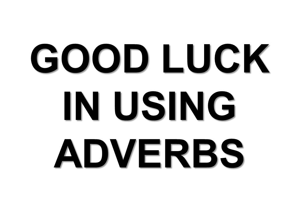 GOOD LUCK IN USING ADVERBS