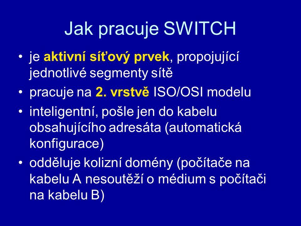 Jak pracuje SWITCH je aktivní síťový prvek, propojující jednotlivé segmenty sítě. pracuje na 2. vrstvě ISO/OSI modelu.