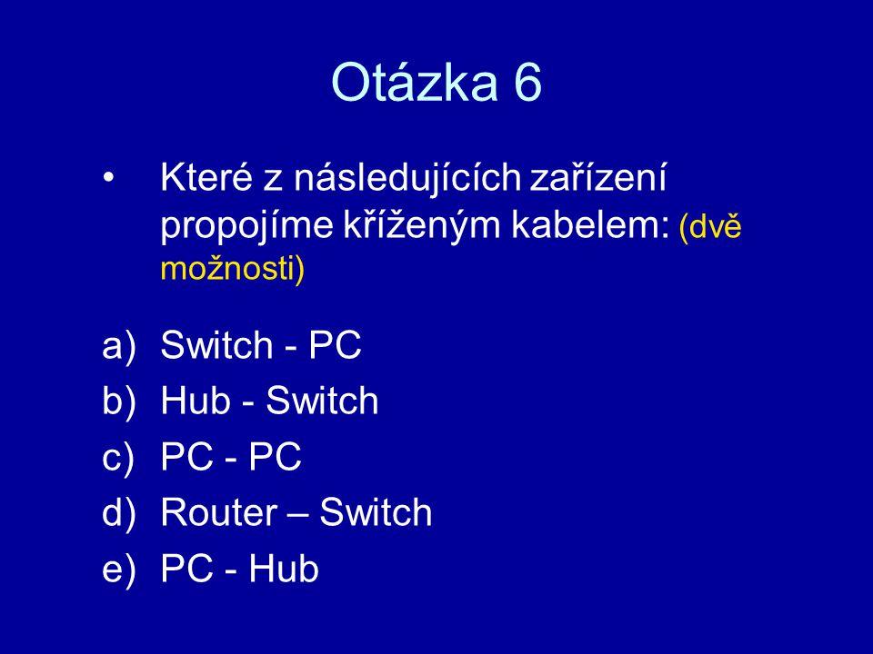 Otázka 6 Které z následujících zařízení propojíme kříženým kabelem: (dvě možnosti) Switch - PC. Hub - Switch.