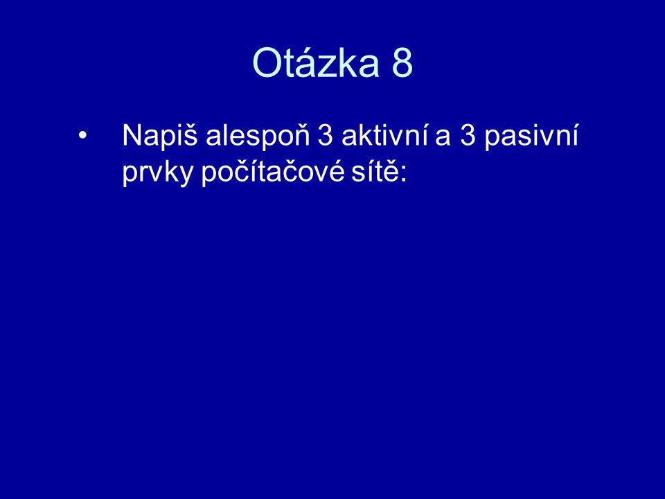 Otázka 8 Napiš alespoň 3 aktivní a 3 pasivní prvky počítačové sítě: