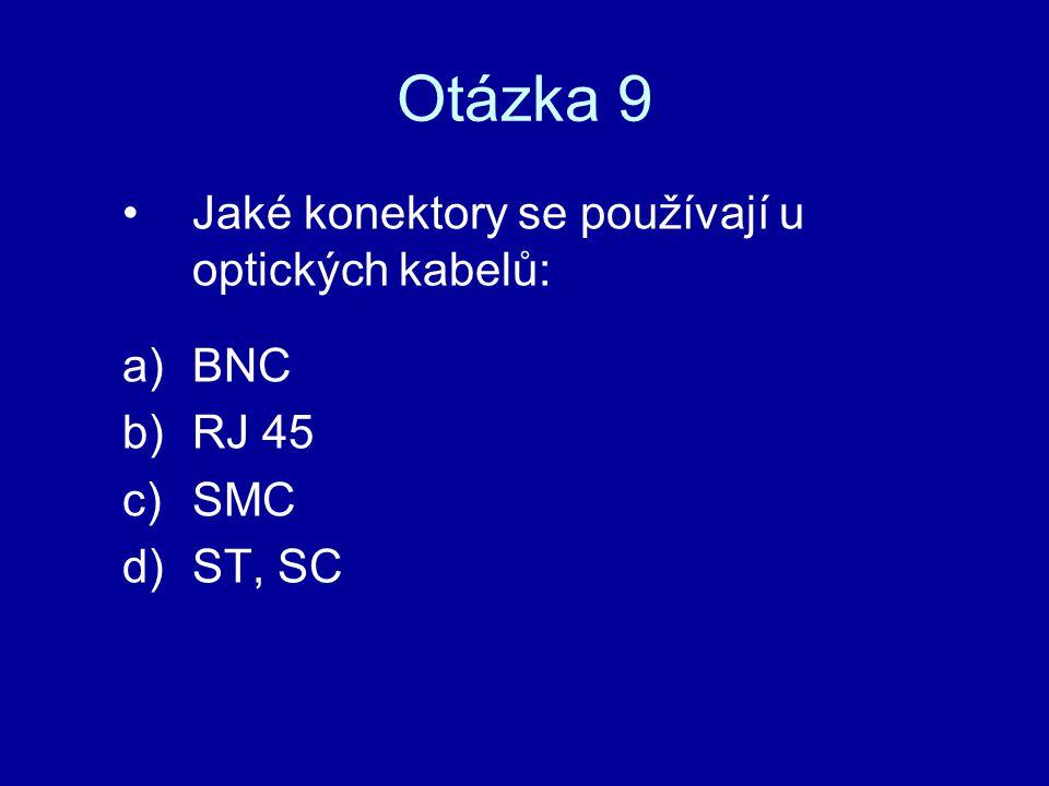 Otázka 9 Jaké konektory se používají u optických kabelů: BNC RJ 45 SMC