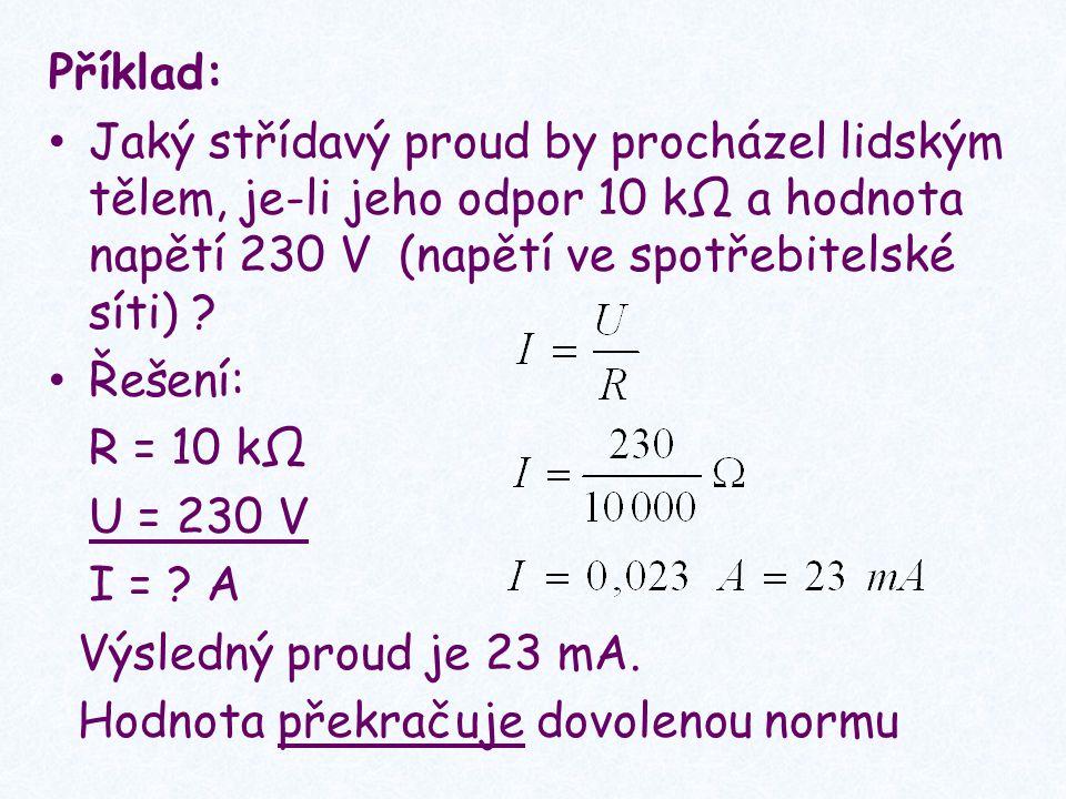Příklad: Jaký střídavý proud by procházel lidským tělem, je-li jeho odpor 10 kΩ a hodnota napětí 230 V (napětí ve spotřebitelské síti)