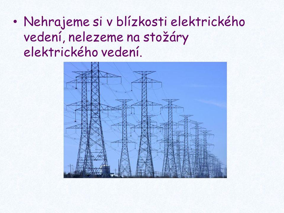 Nehrajeme si v blízkosti elektrického vedení, nelezeme na stožáry elektrického vedení.
