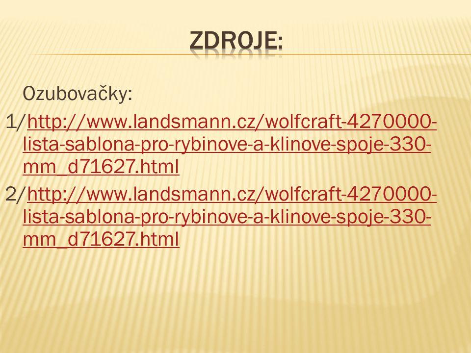 Zdroje: Ozubovačky: 1/http://www.landsmann.cz/wolfcraft-4270000-lista-sablona-pro-rybinove-a-klinove-spoje-330-mm_d71627.html.