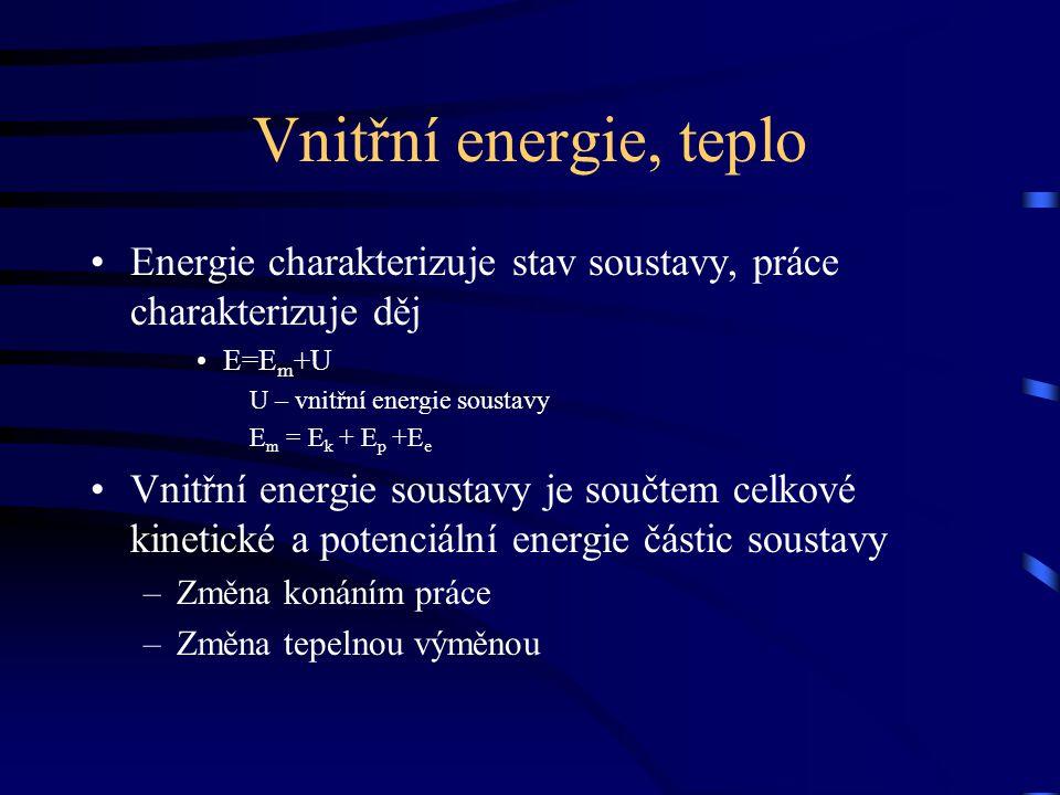 Vnitřní energie, teplo Energie charakterizuje stav soustavy, práce charakterizuje děj. E=Em+U. U – vnitřní energie soustavy.