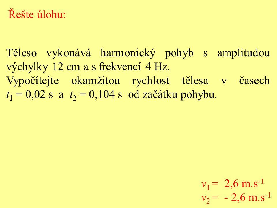 Řešte úlohu: Těleso vykonává harmonický pohyb s amplitudou výchylky 12 cm a s frekvencí 4 Hz.