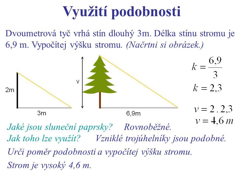 Využití podobnosti Dvoumetrová tyč vrhá stín dlouhý 3m. Délka stínu stromu je 6,9 m. Vypočítej výšku stromu. (Načrtni si obrázek.)