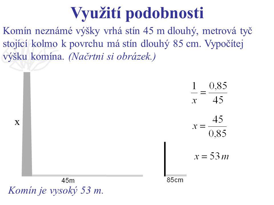 Využití podobnosti Komín neznámé výšky vrhá stín 45 m dlouhý, metrová tyč. stojící kolmo k povrchu má stín dlouhý 85 cm. Vypočítej.