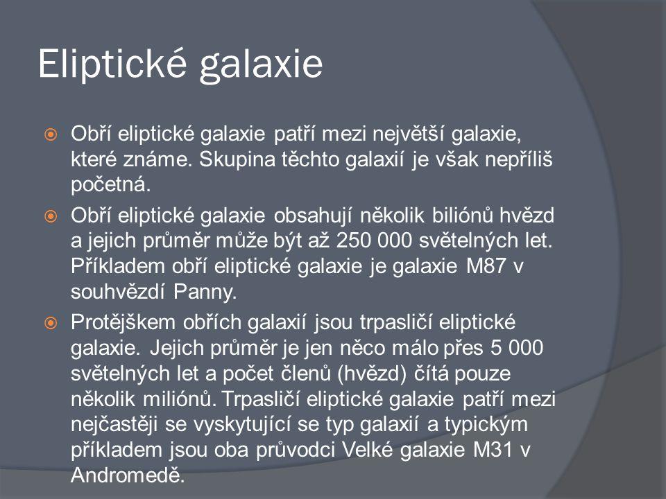 Eliptické galaxie Obří eliptické galaxie patří mezi největší galaxie, které známe. Skupina těchto galaxií je však nepříliš početná.