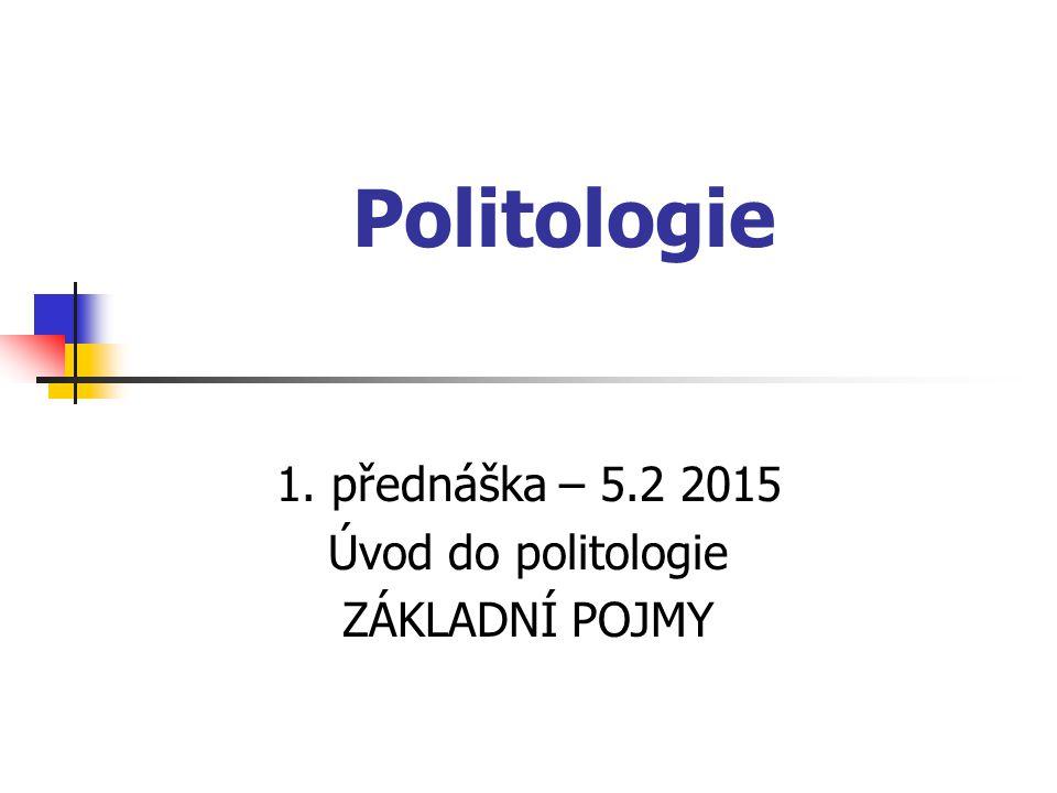 1. přednáška – 5.2 2015 Úvod do politologie ZÁKLADNÍ POJMY
