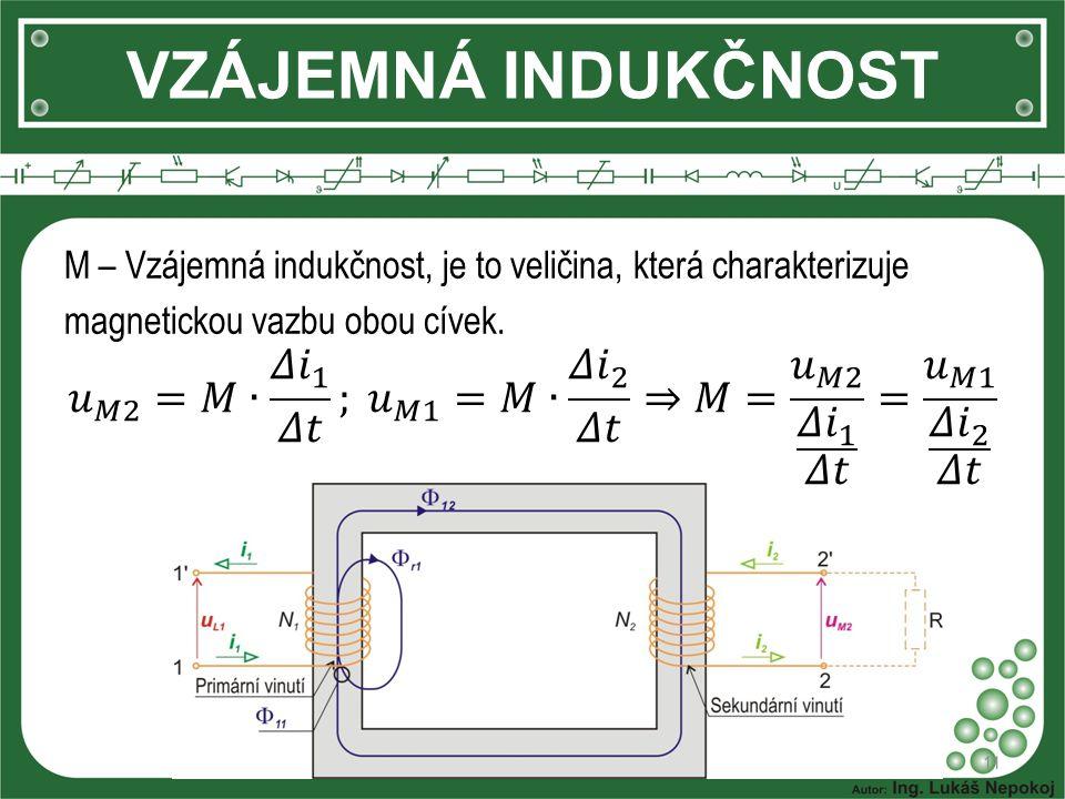 VZÁJEMNÁ INDUKČNOST M – Vzájemná indukčnost, je to veličina, která charakterizuje magnetickou vazbu obou cívek.