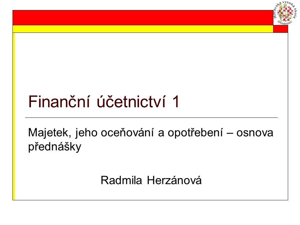 Finanční účetnictví 1 Majetek, jeho oceňování a opotřebení – osnova přednášky Radmila Herzánová