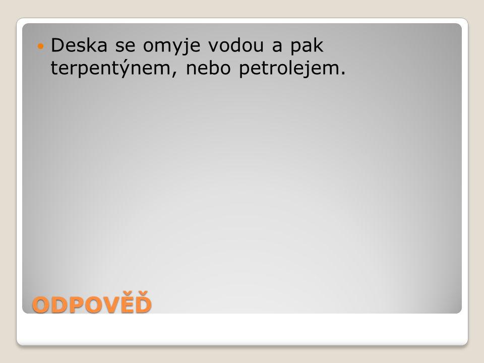 Deska se omyje vodou a pak terpentýnem, nebo petrolejem.