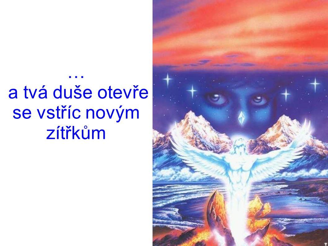 … a tvá duše otevře se vstříc novým zítřkům