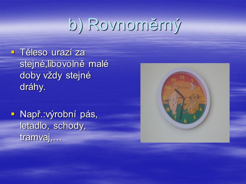 b) Rovnoměrný Těleso urazí za stejné,libovolně malé doby vždy stejné dráhy.