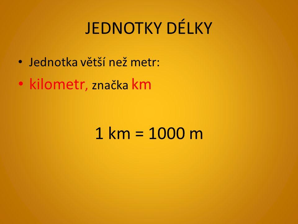 JEDNOTKY DÉLKY 1 km = 1000 m kilometr, značka km