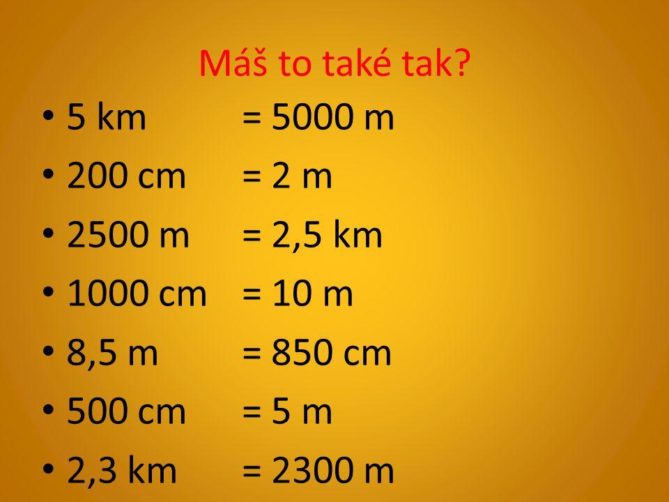 Máš to také tak 5 km = 5000 m. 200 cm = 2 m. 2500 m = 2,5 km. 1000 cm = 10 m. 8,5 m = 850 cm.