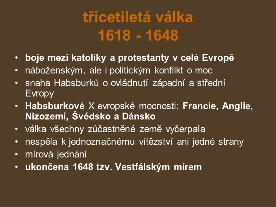 třicetiletá válka 1618 - 1648 boje mezi katolíky a protestanty v celé Evropě. náboženským, ale i politickým konflikt o moc.