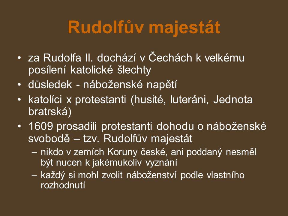Rudolfův majestát za Rudolfa II. dochází v Čechách k velkému posílení katolické šlechty. důsledek - náboženské napětí.