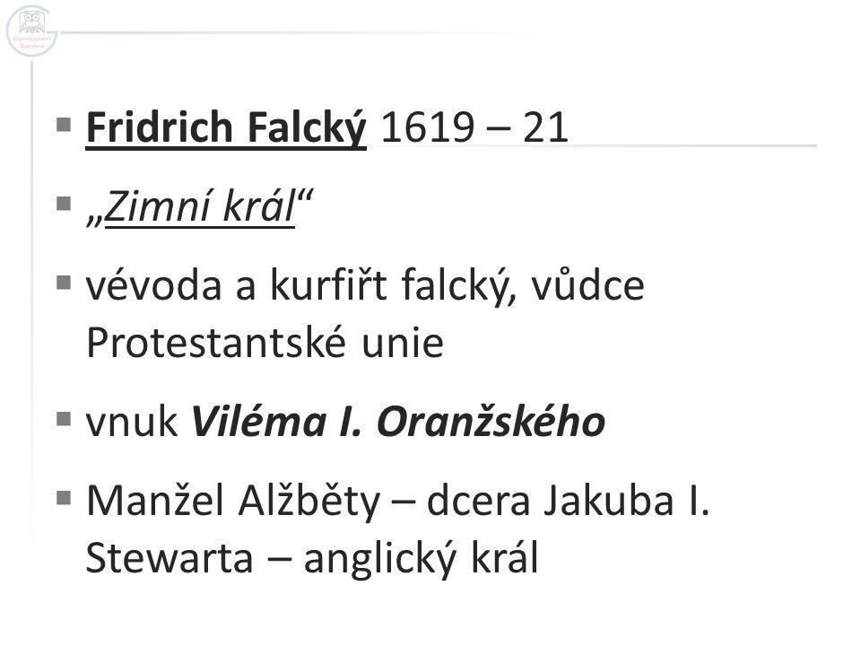 """Fridrich Falcký 1619 – 21 """"Zimní král vévoda a kurfiřt falcký, vůdce Protestantské unie. vnuk Viléma I. Oranžského."""