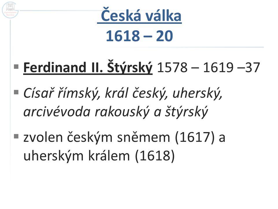 Česká válka 1618 – 20 Ferdinand II. Štýrský 1578 – 1619 –37