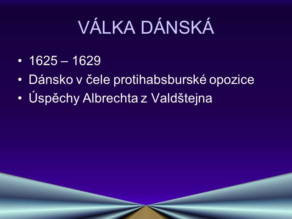 VÁLKA DÁNSKÁ 1625 – 1629 Dánsko v čele protihabsburské opozice