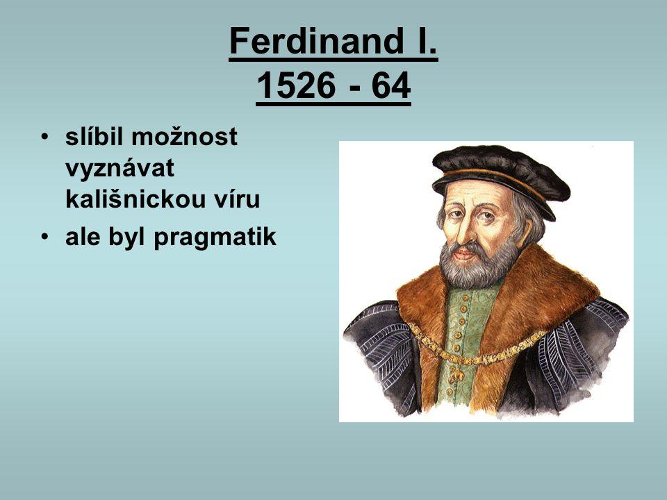 Ferdinand I. 1526 - 64 slíbil možnost vyznávat kališnickou víru