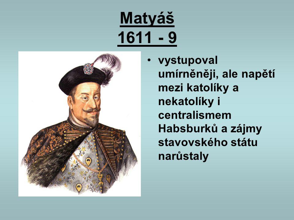 Matyáš 1611 - 9 vystupoval umírněněji, ale napětí mezi katolíky a nekatolíky i centralismem Habsburků a zájmy stavovského státu narůstaly.
