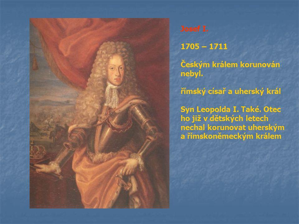 Josef I. 1705 – 1711. Českým králem korunován nebyl. římský císař a uherský král.