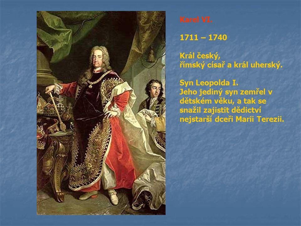 Karel VI. 1711 – 1740. Král český, římský císař a král uherský. Syn Leopolda I.
